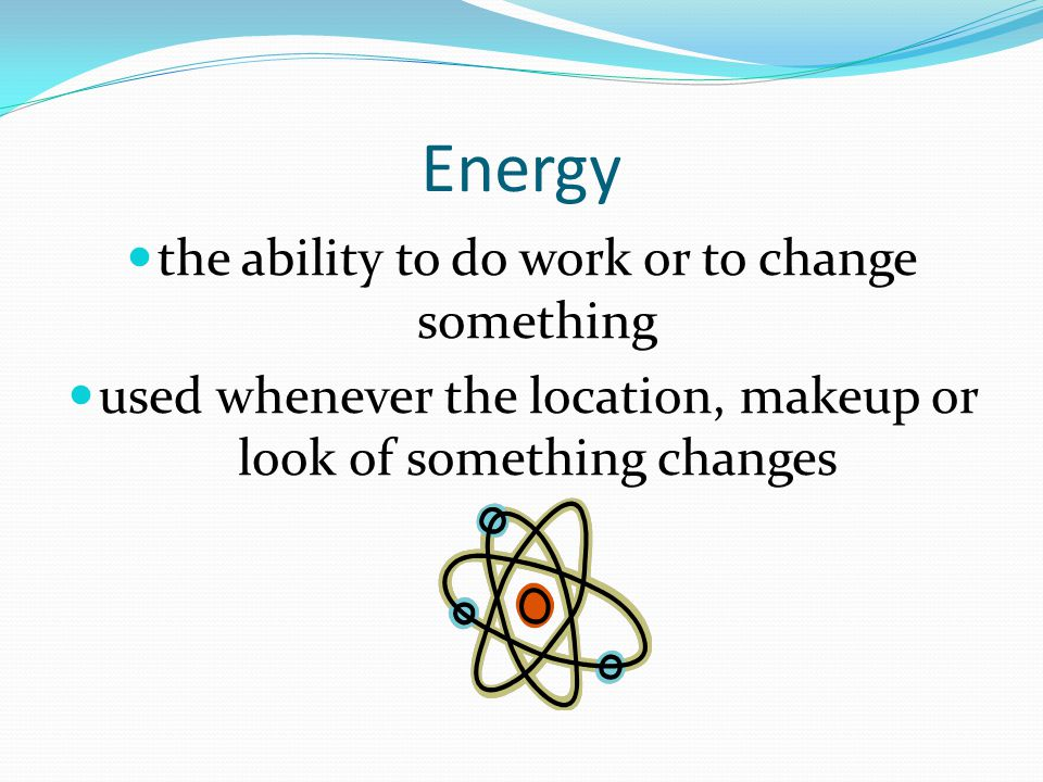 Energy the ability to do work or to change something