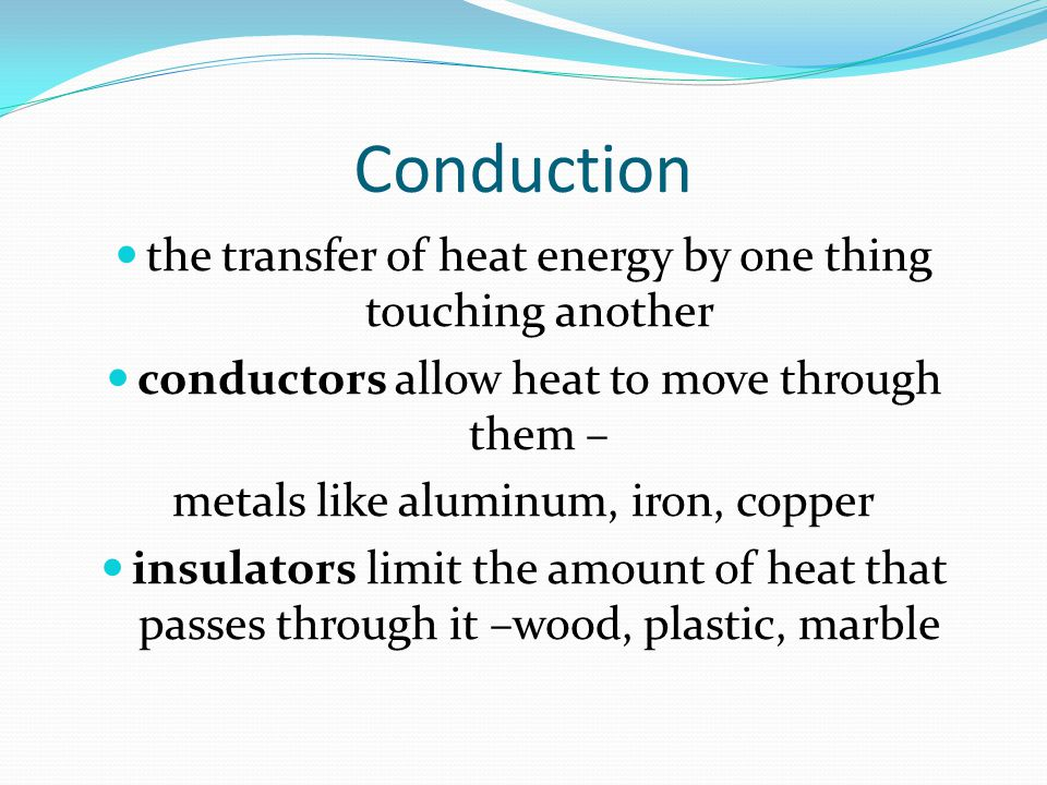 Conduction the transfer of heat energy by one thing touching another