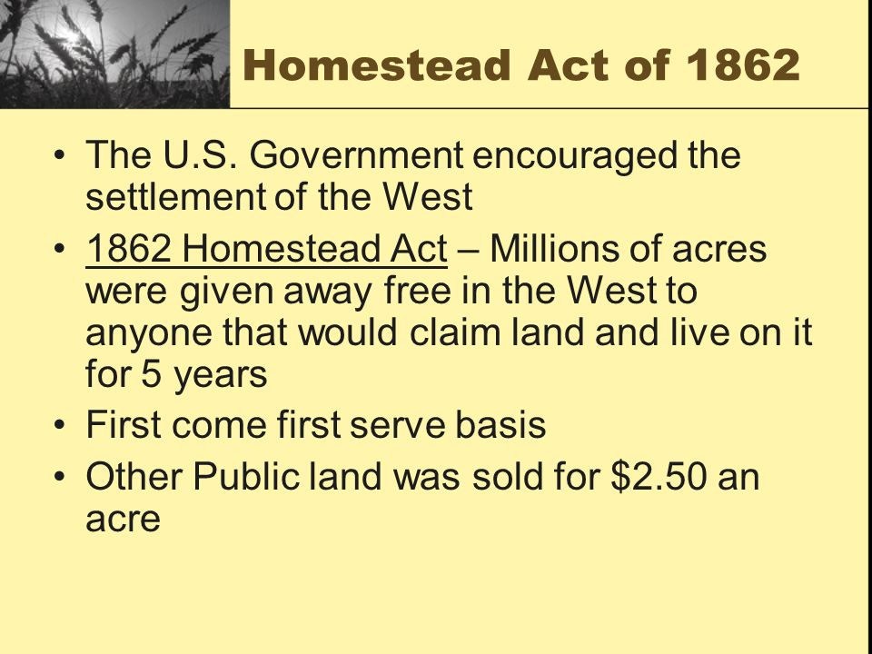 Homestead Act of 1862 The U.S. Government encouraged the settlement of the West.
