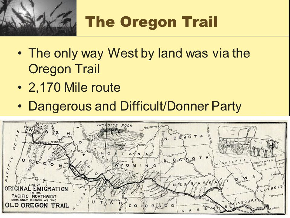The Oregon Trail The only way West by land was via the Oregon Trail