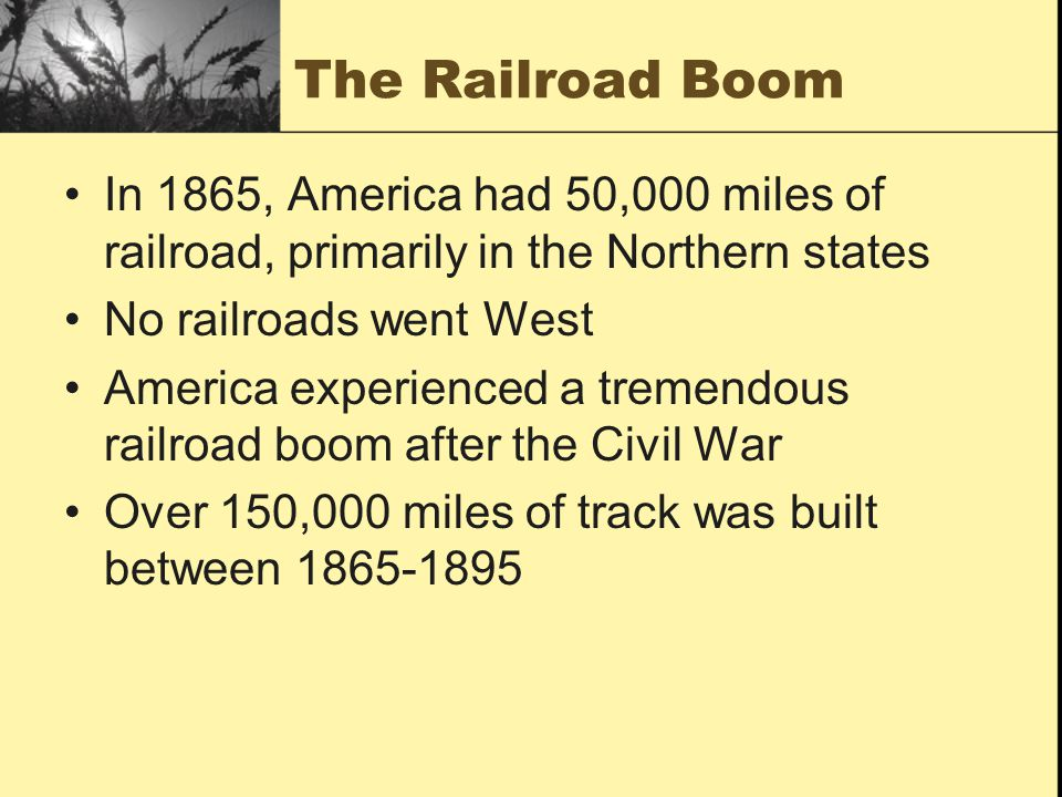 The Railroad Boom In 1865, America had 50,000 miles of railroad, primarily in the Northern states. No railroads went West.