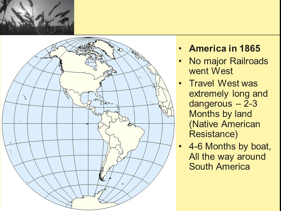 America in 1865 No major Railroads went West. Travel West was extremely long and dangerous – 2-3 Months by land (Native American Resistance)