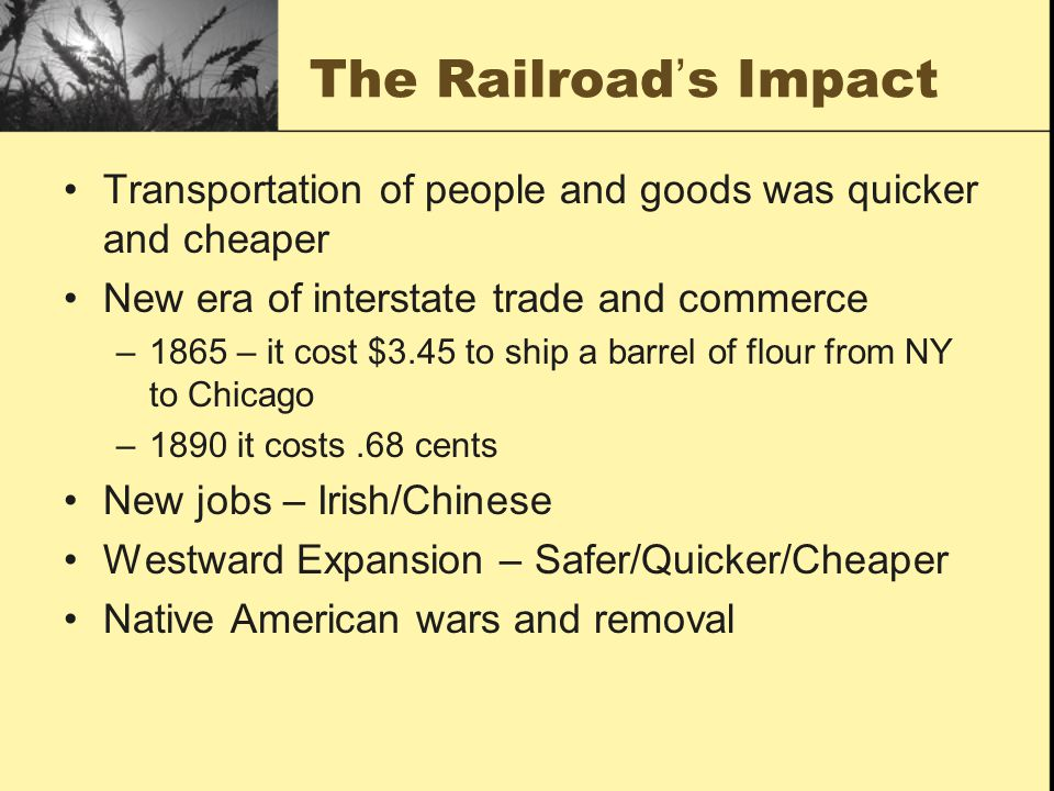 The Railroad's Impact Transportation of people and goods was quicker and cheaper. New era of interstate trade and commerce.