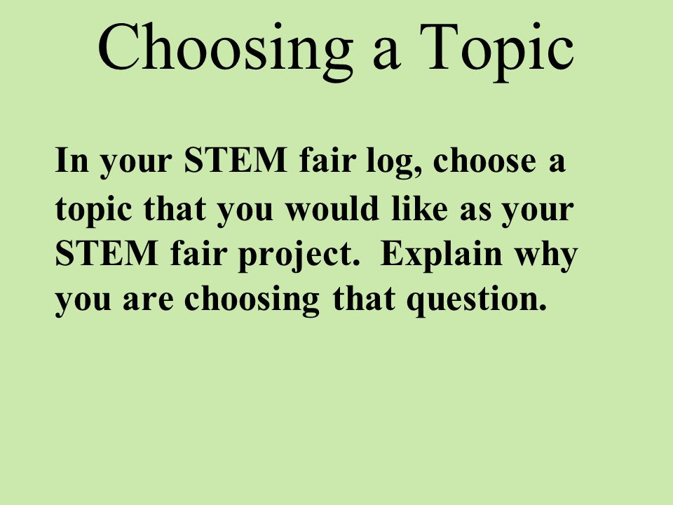 Choosing a Topic In your STEM fair log, choose a topic that you would like as your STEM fair project. Explain why you are choosing that question.