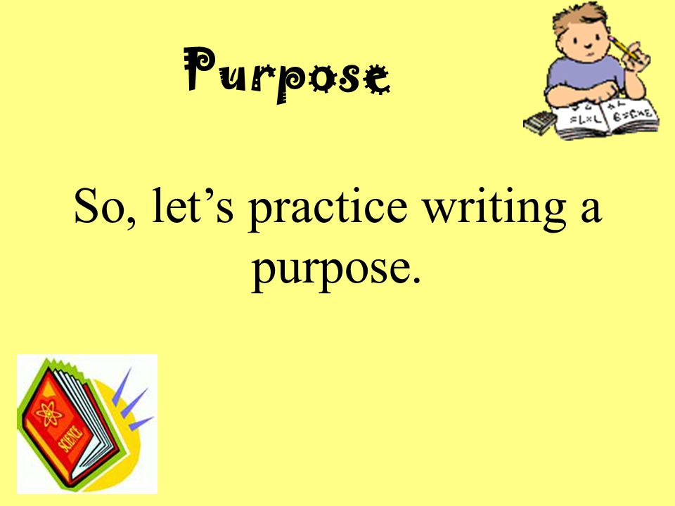 So, let's practice writing a purpose.