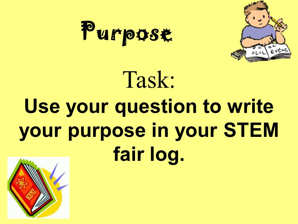 Use your question to write your purpose in your STEM fair log.