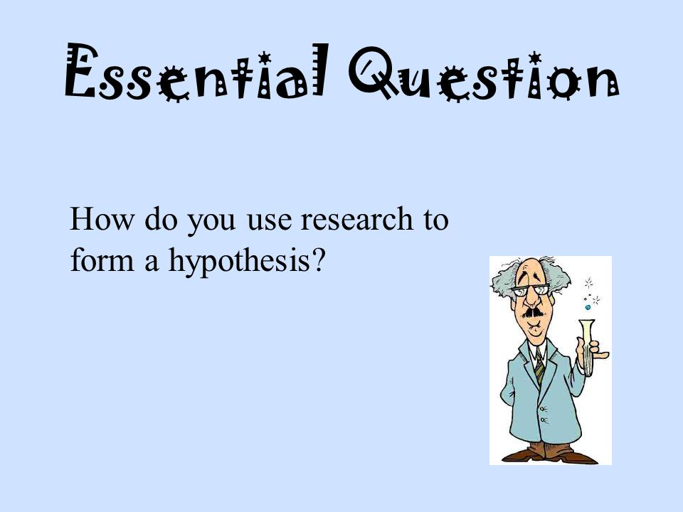 Essential Question How do you use research to form a hypothesis