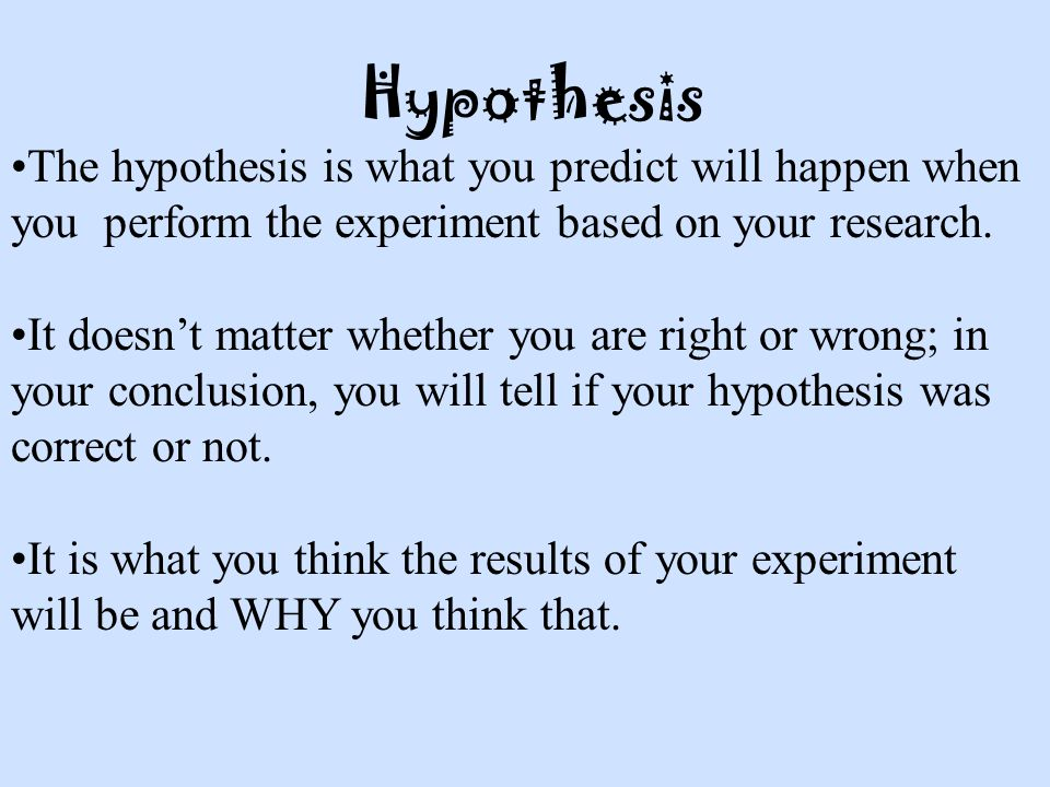 Hypothesis The hypothesis is what you predict will happen when you perform the experiment based on your research.