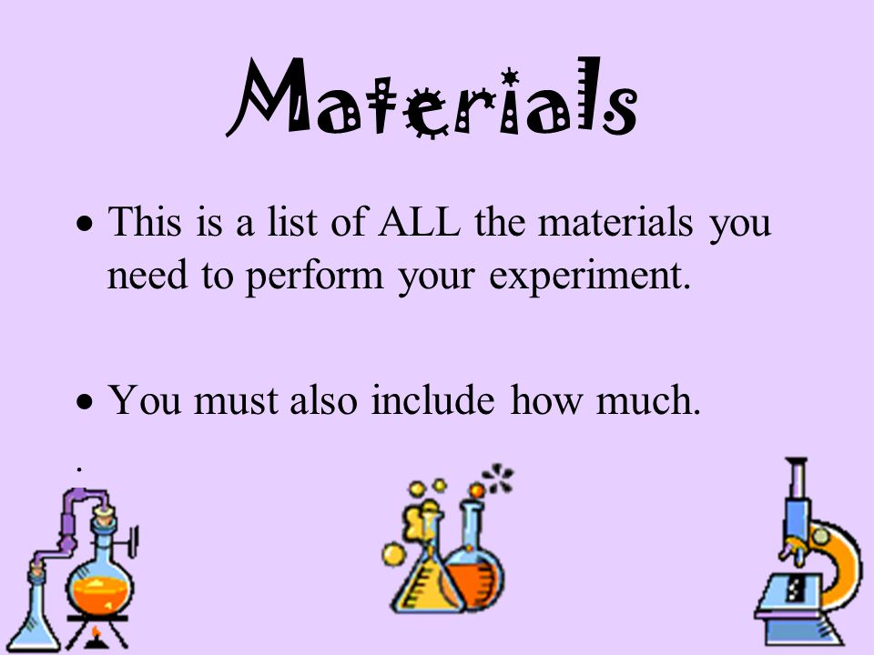 Materials This is a list of ALL the materials you need to perform your experiment. You must also include how much.