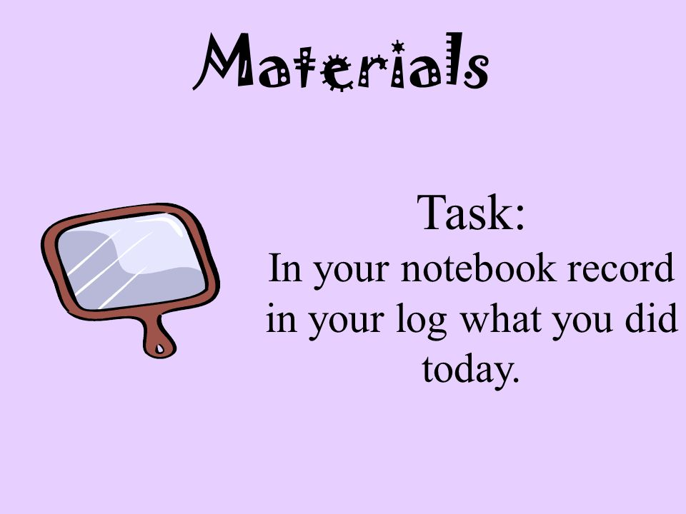 In your notebook record in your log what you did today.