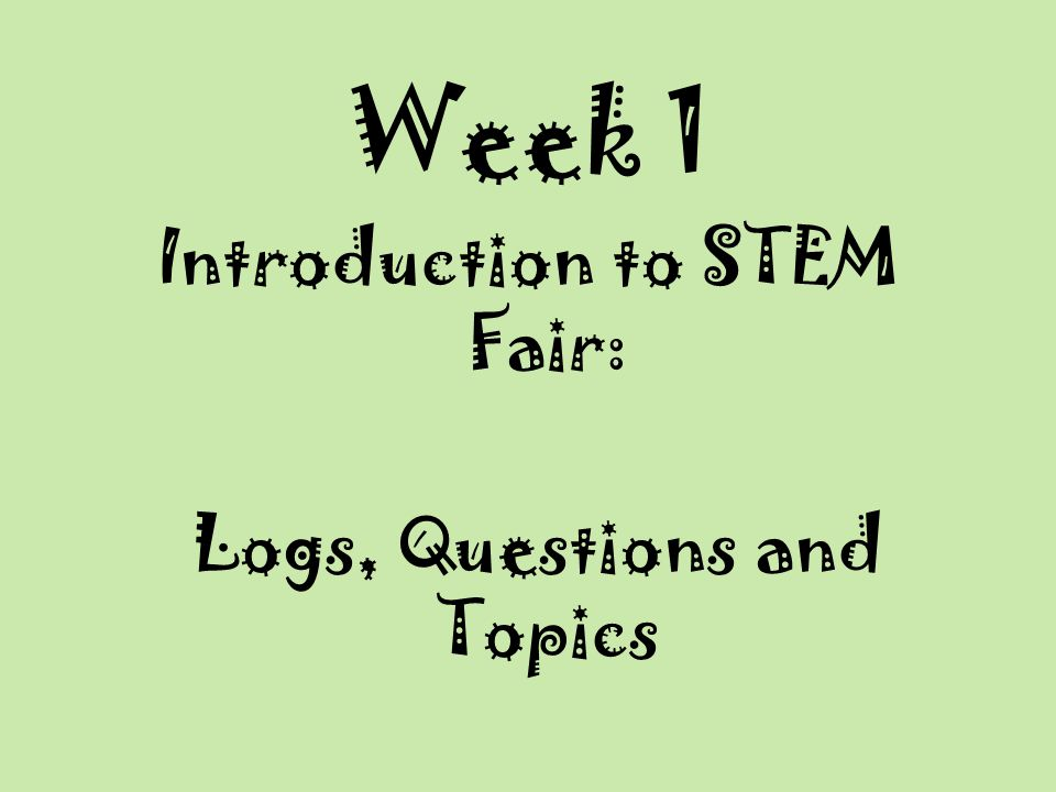 Week 1 Introduction to STEM Fair: Logs, Questions and Topics