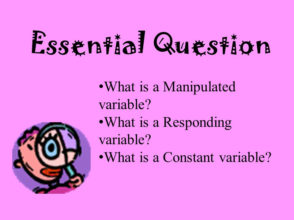 Essential Question What is a Manipulated variable