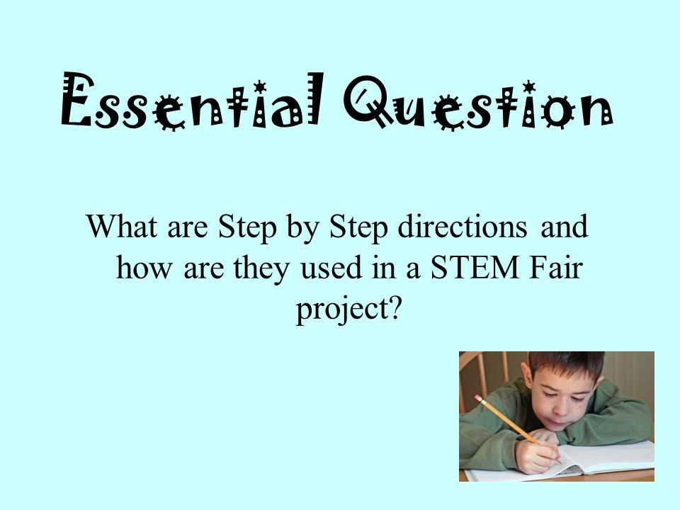 Essential Question What are Step by Step directions and how are they used in a STEM Fair project