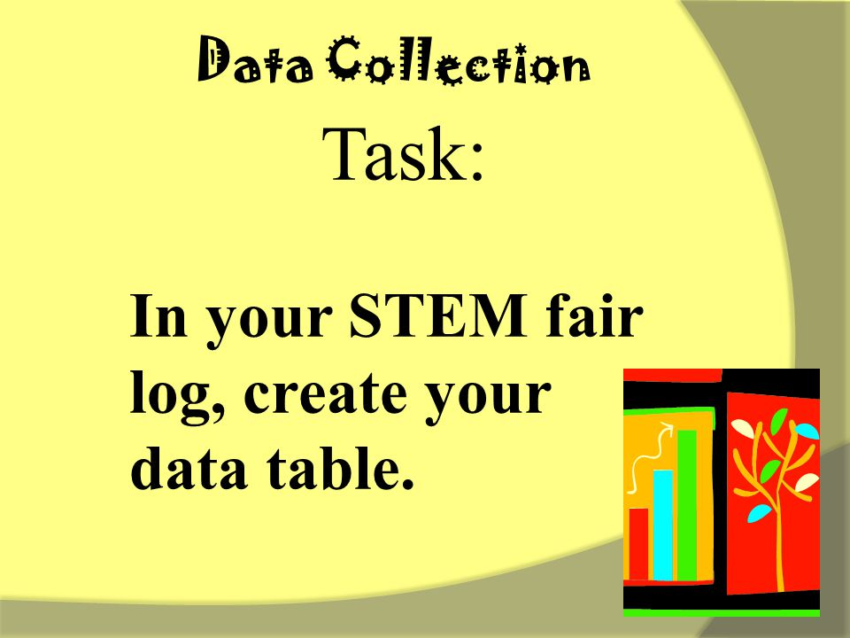 Task: In your STEM fair log, create your data table. Data Collection