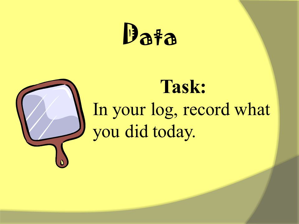 Data Task: In your log, record what you did today.