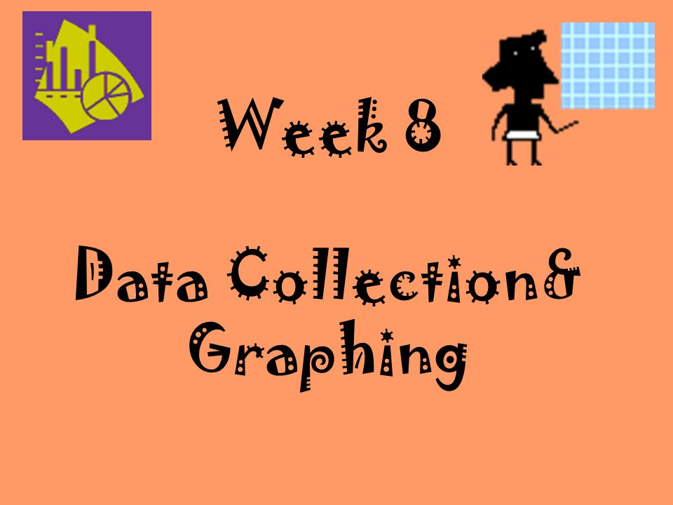Week 8 Data Collection& Graphing