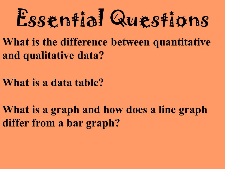 Essential Questions What is the difference between quantitative and qualitative data What is a data table