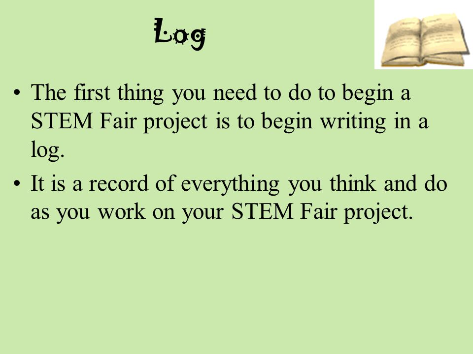 Log The first thing you need to do to begin a STEM Fair project is to begin writing in a log.