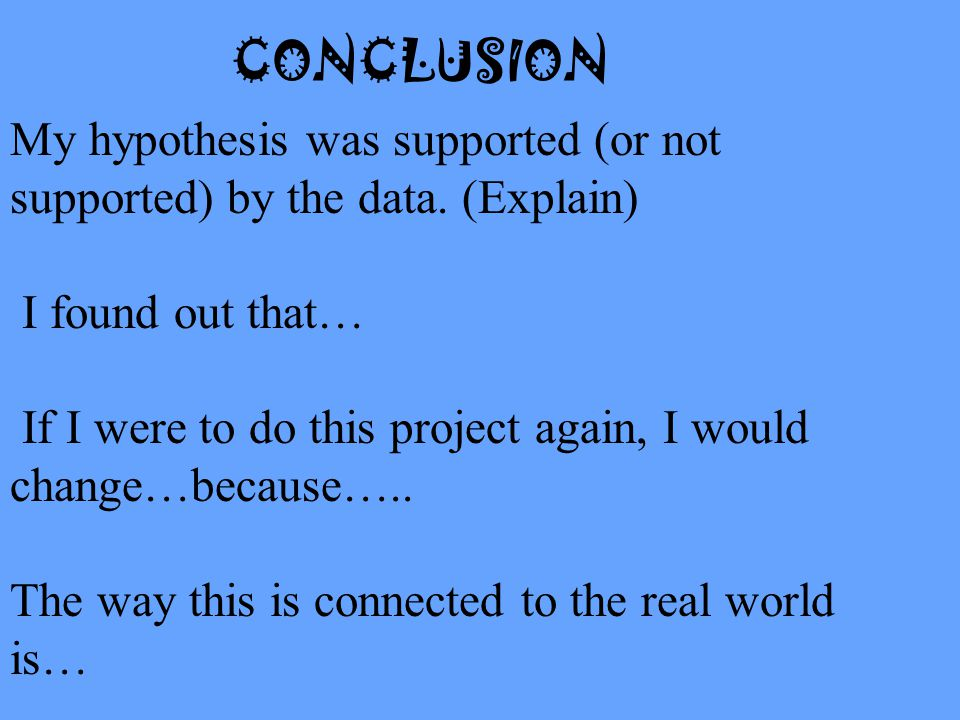 CONCLUSION My hypothesis was supported (or not supported) by the data. (Explain) I found out that…