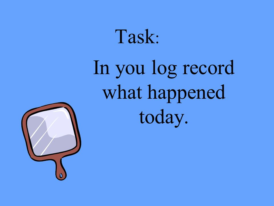 In you log record what happened today.