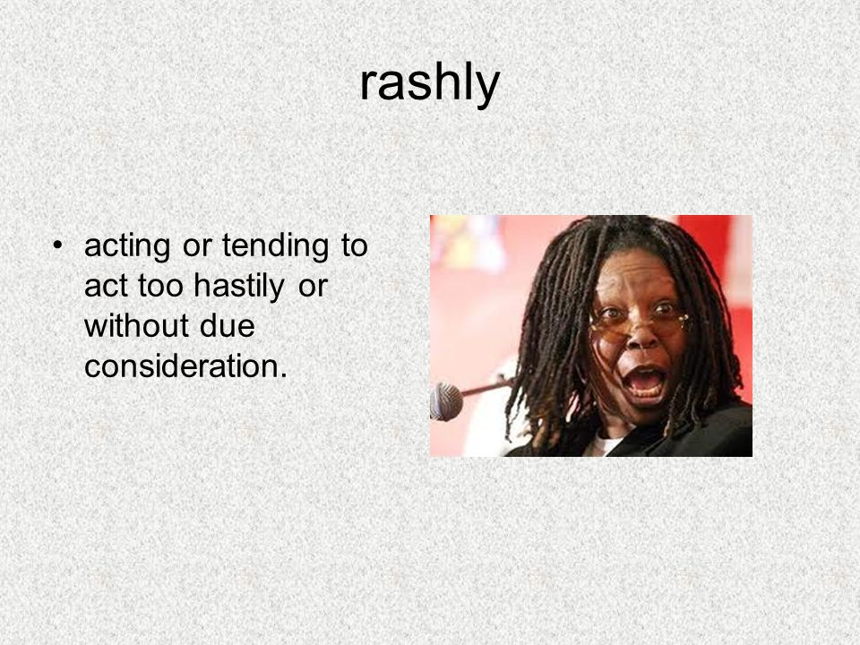 rashly acting or tending to act too hastily or without due consideration.