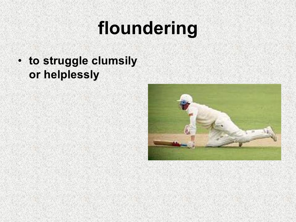 floundering to struggle clumsily or helplessly