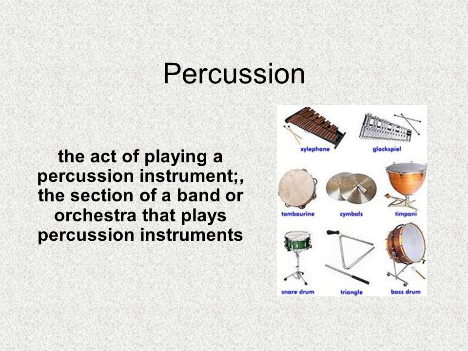 Percussion the act of playing a percussion instrument;, the section of a band or orchestra that plays percussion instruments.