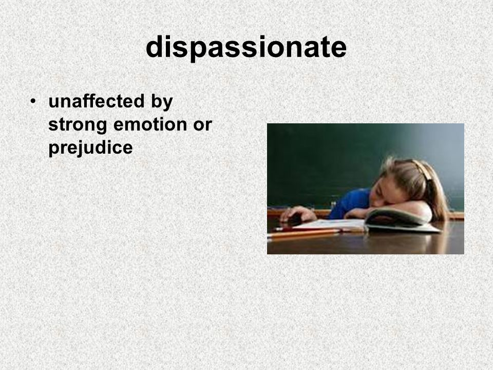 dispassionate unaffected by strong emotion or prejudice