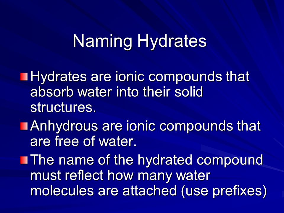 Naming Hydrates Hydrates are ionic compounds that absorb water into their solid structures. Anhydrous are ionic compounds that are free of water.