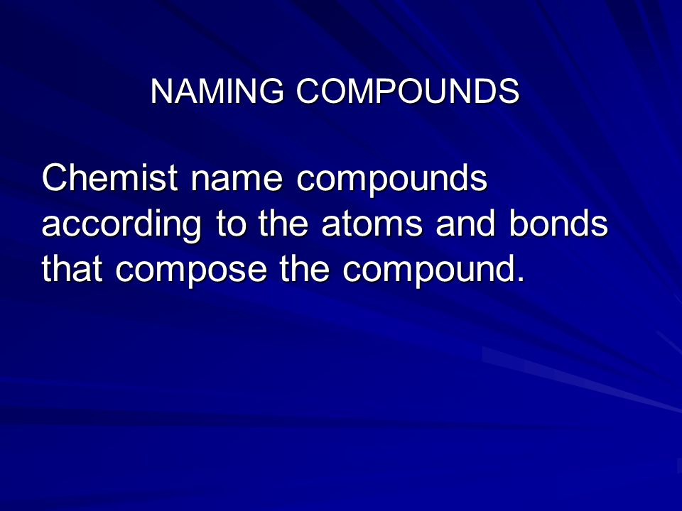 NAMING COMPOUNDS Chemist name compounds according to the atoms and bonds that compose the compound.