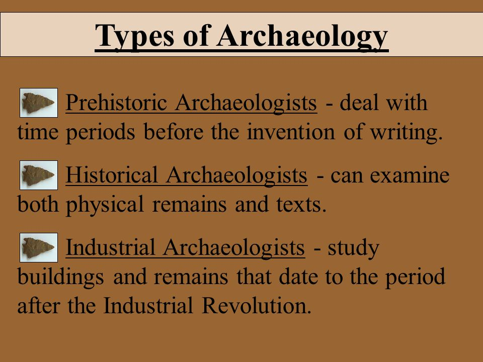 Types of Archaeology Prehistoric Archaeologists - deal with time periods before the invention of writing.