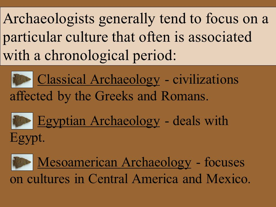 Archaeologists generally tend to focus on a particular culture that often is associated with a chronological period: