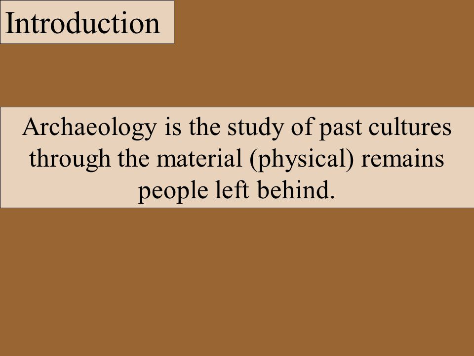Introduction Archaeology is the study of past cultures through the material (physical) remains people left behind.