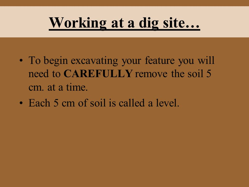 Working at a dig site… To begin excavating your feature you will need to CAREFULLY remove the soil 5 cm. at a time.