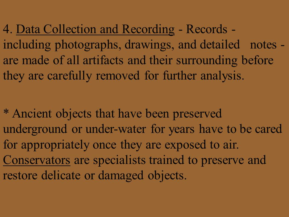 4. Data Collection and Recording - Records - including photographs, drawings, and detailed notes - are made of all artifacts and their surrounding before they are carefully removed for further analysis.