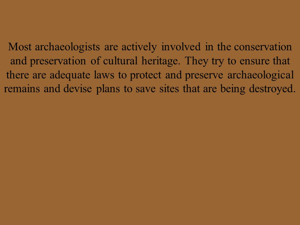Most archaeologists are actively involved in the conservation and preservation of cultural heritage.