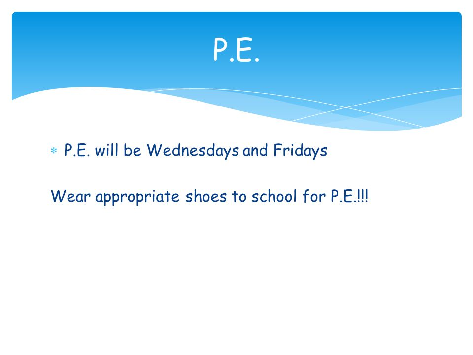 P.E. P.E. will be Wednesdays and Fridays