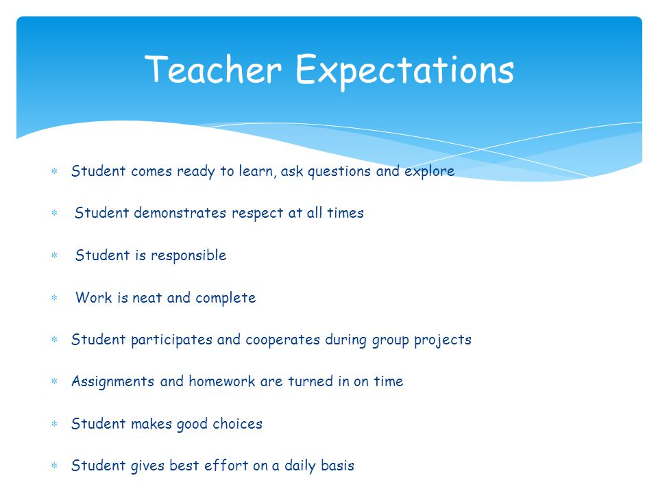 Teacher Expectations Student comes ready to learn, ask questions and explore. Student demonstrates respect at all times.