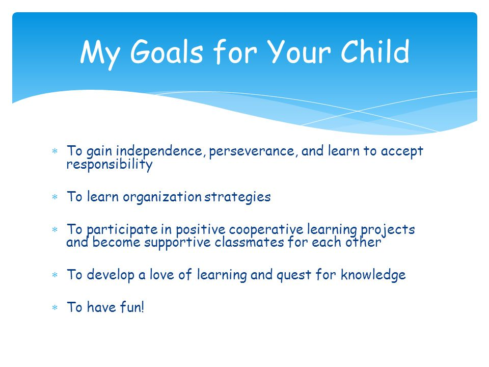 My Goals for Your Child To gain independence, perseverance, and learn to accept responsibility. To learn organization strategies.