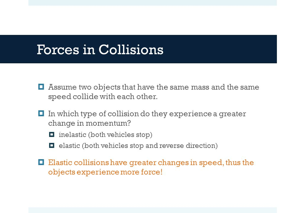 Forces in Collisions Assume two objects that have the same mass and the same speed collide with each other.