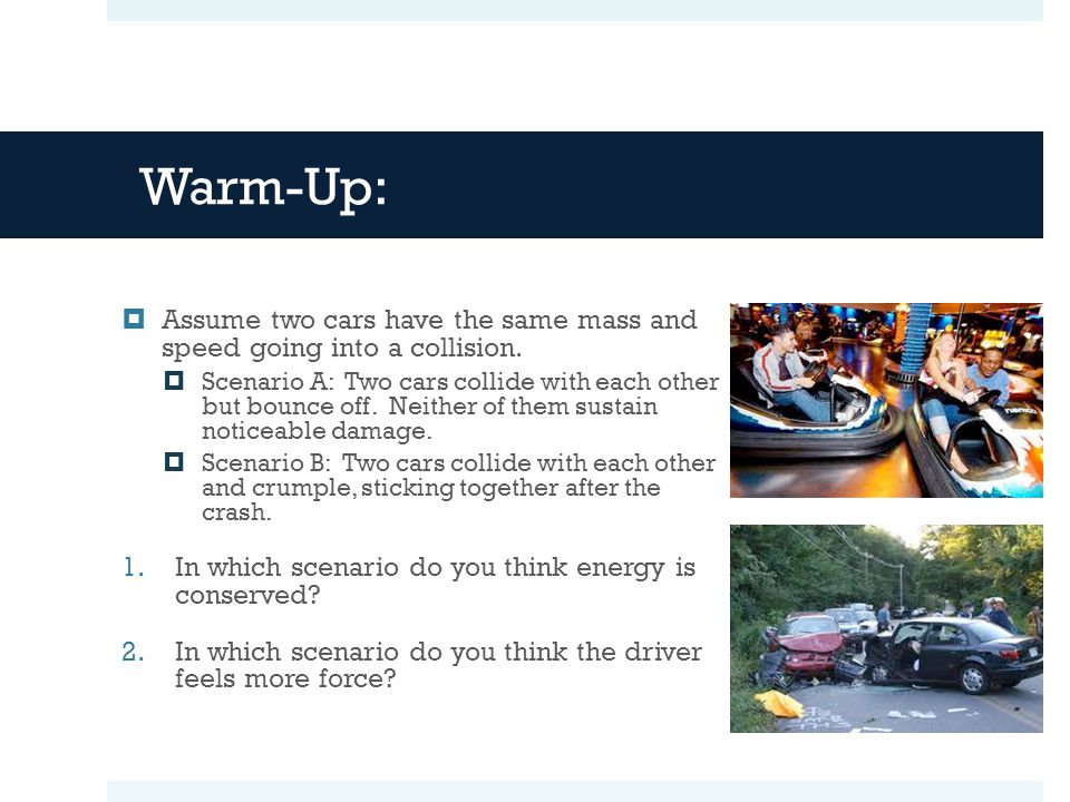 Warm-Up: Assume two cars have the same mass and speed going into a collision.