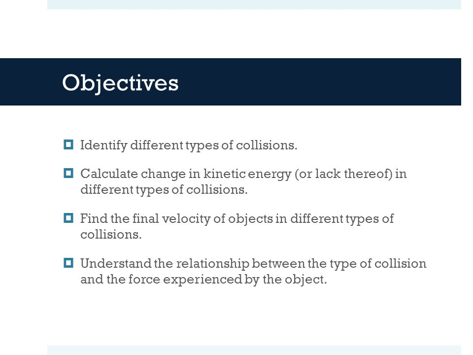 Objectives Identify different types of collisions.