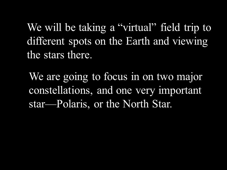 We will be taking a virtual field trip to different spots on the Earth and viewing the stars there.
