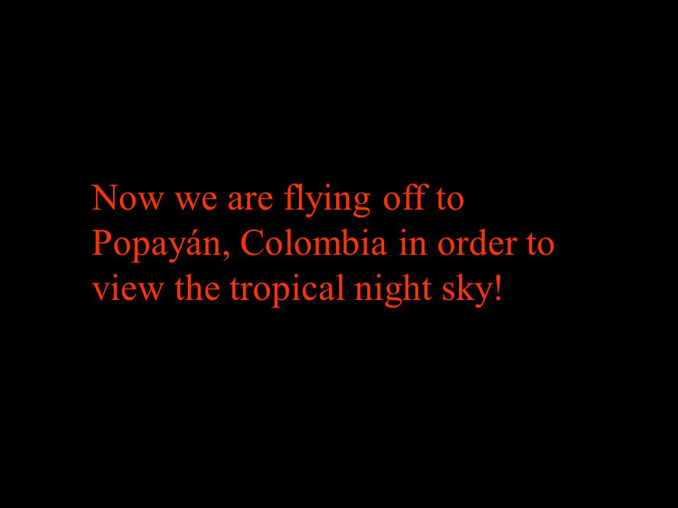 Now we are flying off to Popayán, Colombia in order to view the tropical night sky!