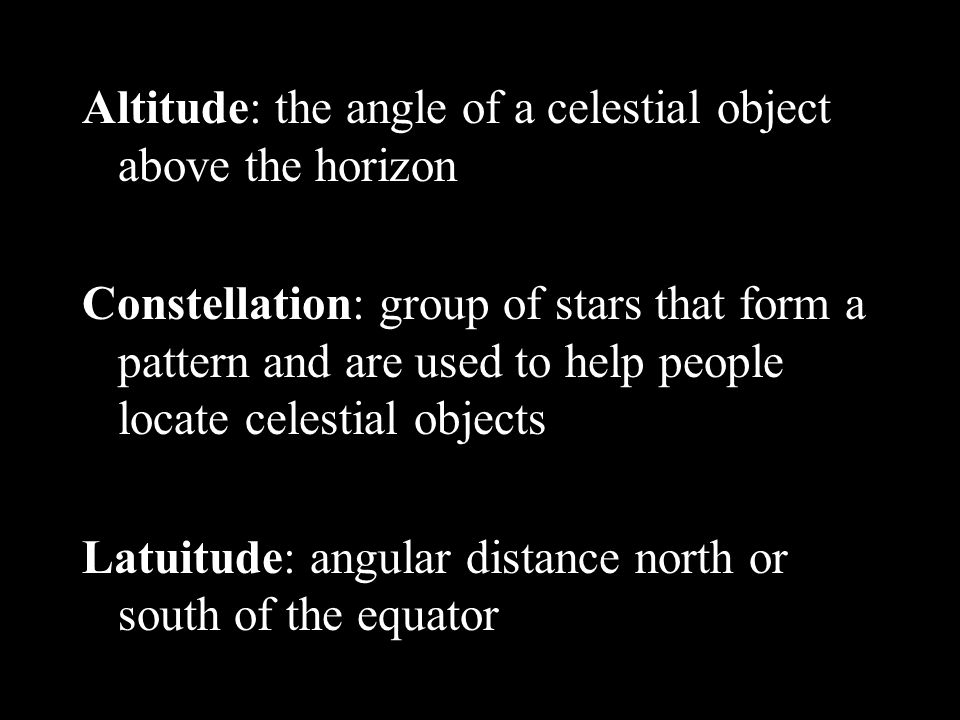 Altitude: the angle of a celestial object above the horizon