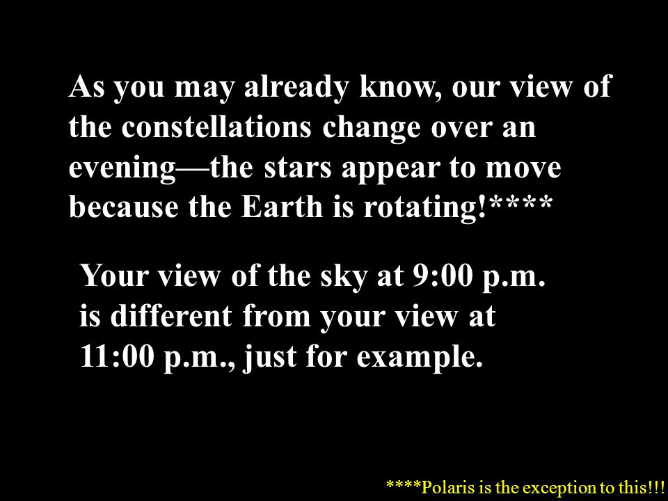 As you may already know, our view of the constellations change over an evening—the stars appear to move because the Earth is rotating!****