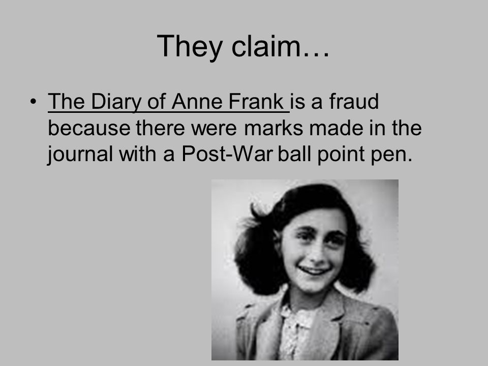 They claim… The Diary of Anne Frank is a fraud because there were marks made in the journal with a Post-War ball point pen.