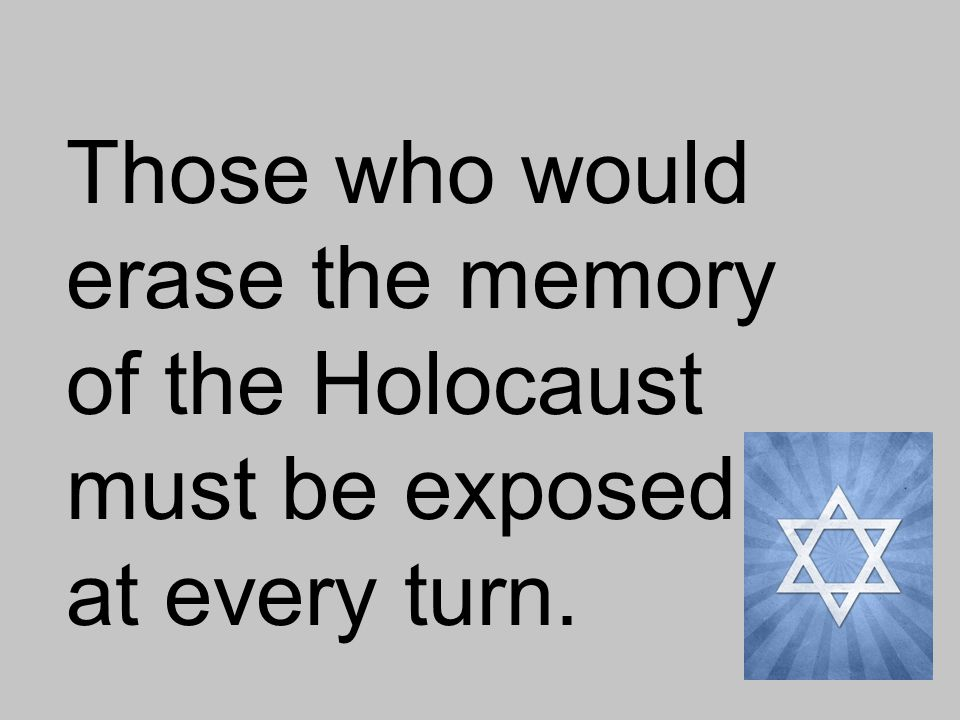 Those who would erase the memory of the Holocaust must be exposed at every turn.