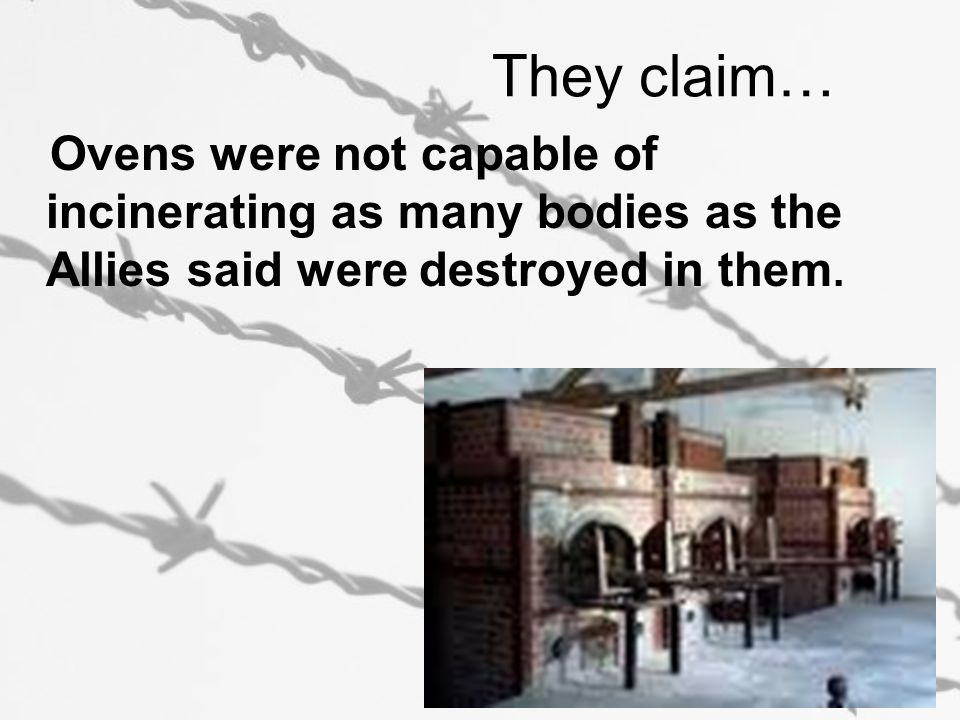 They claim… Ovens were not capable of incinerating as many bodies as the Allies said were destroyed in them.