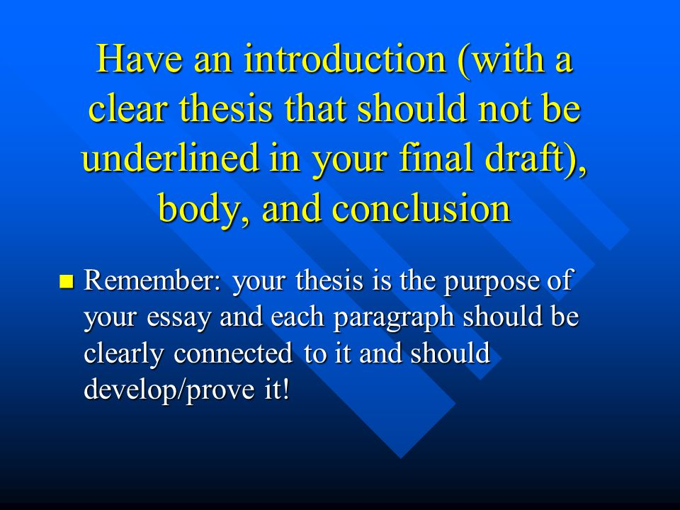 Have an introduction (with a clear thesis that should not be underlined in your final draft), body, and conclusion
